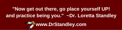 Now get out there.  Go play yourself UP! and practice being you.  ~Dr. Loretta Standley